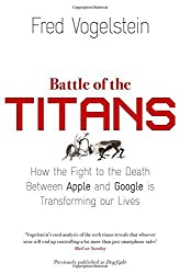 Battle of the Titans: How the Fight to the Death Between Apple and Google is Transforming our Lives (Previously Published as 'Dogfight') by Fred Vogelstein (2014-10-23)