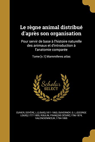 Le Regne Animal Distribue D'Apres Son Organisation: Pour Servir de Base A L'Histoire Naturelle Des Animaux Et D'Introduction A L'Anatomie Comparee; Tome [V.1] Mammiferes Atlas