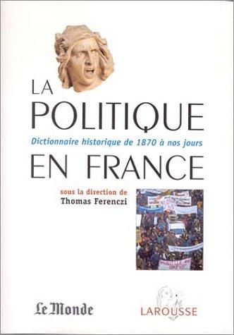 La Politique en France : Dictionnaire historique de 1871 à nos jours