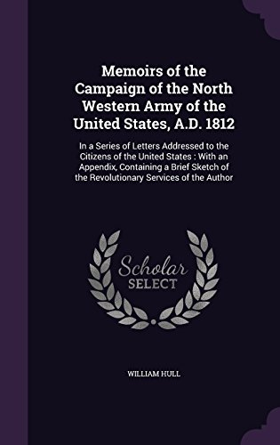 Memoirs of the Campaign of the North Western Army of the United States, A.D. 1812: In a Series of Letters Addressed to the Citizens of the United ... of the Revolutionary Services of the Author