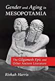 Gender and Aging in Mesopotamia: The Gilgamesh Epic and Other Ancient Literature - Rivkah Harris