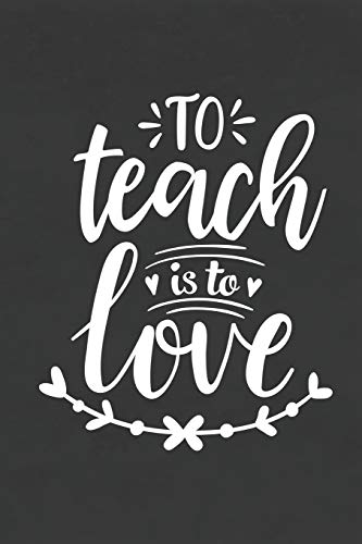 To Teach Is to Love: Blank Lined Notebook for To Do Lists, Notepad, Journal to Write In, Teacher Appreciation Gift, End of Year Gift