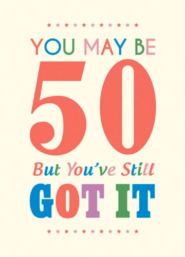 You May Be 50 But You've Still Got It (Humour)