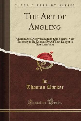 The Art of Angling: Wherein Are Discovered Many Rare Secrets, Very Necessary to Be Knowne By All That Delight in That Recreation (Classic Reprint)