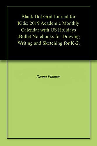 Blank Dot Grid Journal for Kids: 2019 Academic Monthly Calendar with US Holidays :Bullet Notebooks for Drawing Writing and Sketching for K-2. (English Edition) (Lay Flat Notebook)
