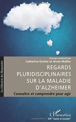 Regards Pluridisciplinaires Sur la Maladie d'Alzheimer Connaitre et Comprendre pour Agir par Catherine Gucher