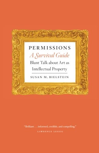 Permissions, a Survival Guide: Blunt Talk about Art as Intellectual Property (Chicago Guides to Writing, Editing & Publishing)