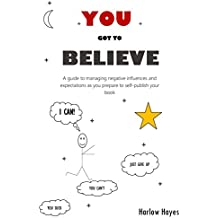 You Got To Believe: A guide to managing negative influences and expectations as you prepare to self-publish your book (English Edition)