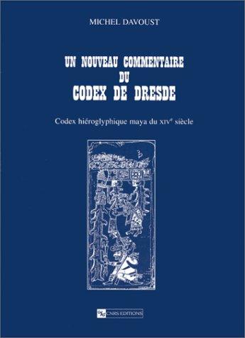 Un nouveau commentaire du Codex de Dresde : Codex hiéroglyphique maya du XIVe siècle par Michel Davoust