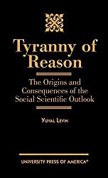 Tyranny of Reason: The Origins and Consequences of the Social Scientific Outlook by Yuval Levin (2000-12-06)