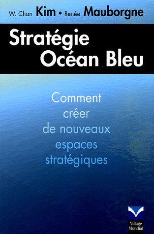 Stratégie océan bleu: Croître en créant de nouveaux espaces stratégiques par W. Chan Kim