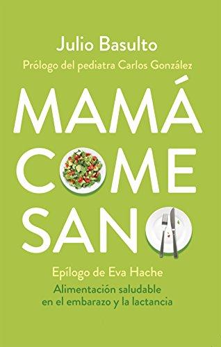 Mamá come sano: Alimentación saludable en el embarazo y la lactancia por Julio Basulto