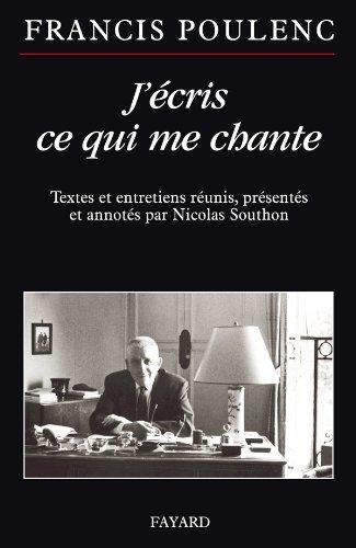 J'écris ce qui me chante: Textes et entretiens réunis, présentés et annotés par Nicolas Southon par Francis Poulenc