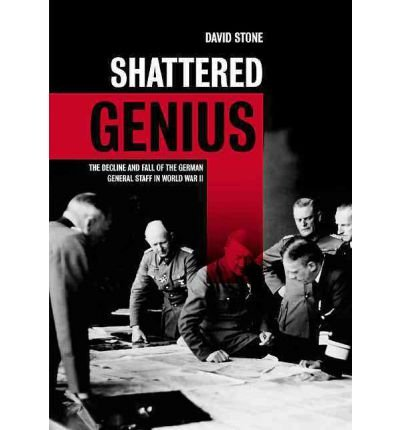 [( Shattered Genius: The Decline and Fall of the German General Staff in World War II )] [by: Lieutenant David Stone] [Jan-2012]
