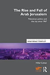 The Rise and Fall of Arab Jerusalem: Palestinian Politics and the City since 1967