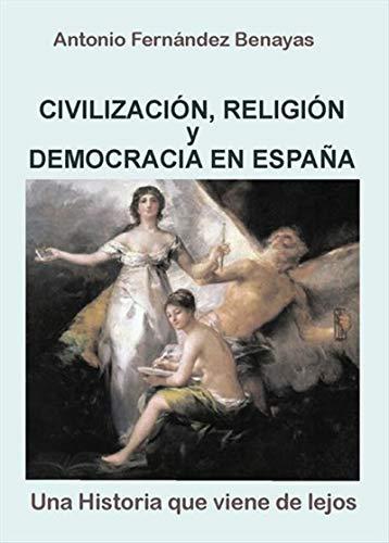 Civilización, Religión y Democracia en España: Una historia que viene de lejos por Antonio Fernández Benayas