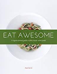 Eat Awesome: A Regular Person's Guide To Plant-Based, Whole Foods (English Edition)