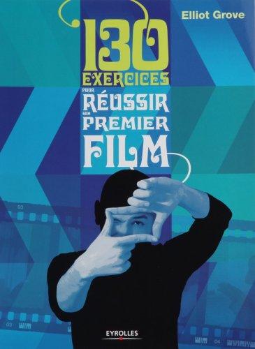 130 exercices pour réussir son premier film par Elliot Grove