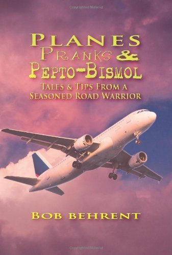 planes-pranks-and-pepto-bismol-tales-tips-from-a-seasoned-road-warrior-by-bob-behrent-2010-05-13