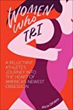 Women Who Tri: A Reluctant Athlete's Journey Into the Heart of America's Newest Obsession - Alicia DiFabio