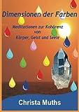 Dimensionen der Farben: Meditationen zur Kohärenz von Körper, Geist und Seele - Christa Muths