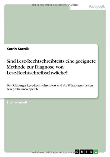 Sind Lese-Rechtschreibtests eine geeignete Methode zur Diagnose von Lese-Rechtschreibschwäche?: Der Salzburger Lese-Rechtschreibtest und die Würzburger Leisen Leseprobe im Vergleich