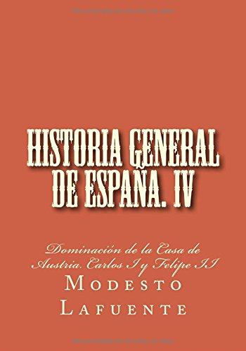 Historia general de España. IV: Dominación de la Casa de Austria. Carlos I y Felipe II: Volume 4 (Historia general de España. Lafuente)