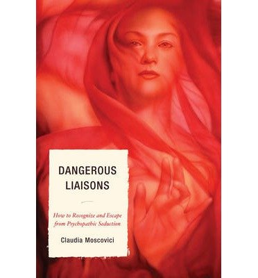 [(Dangerous Liaisons: How to Recognize and Escape from Psychopathic Seduction)] [Author: Claudia Moscovici] published on (November, 2011)