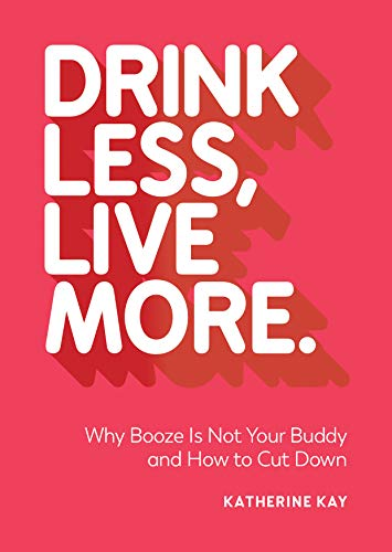 Drink Less, Live More: Why Booze Is Not Your Buddy and How to Cut Down