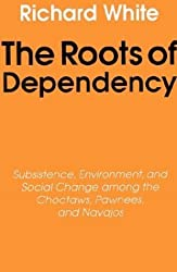 The Roots of Dependency: Subsistance, Environment, and Social Change Among the Choctaws, Pawnees, and Navajos: Subsistence, Environment and Social Change Among the Choctaws, Pawnees and Navajos by Richard White (1983-01-01)