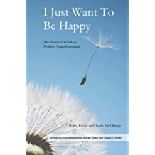I Just Want To Be Happy: The Insiders' Guide to Positive Transformation by Adrian Blake (2013-02-04)