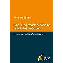 Die Deutsche Welle und die Politik: Deutscher Auslandsrundfunk 1953-2013