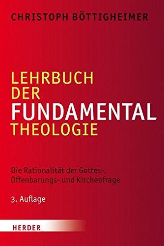 Lehrbuch der Fundamentaltheologie: Die Rationalität der Gottes-, Offenbarungs- und Kirchenfrage