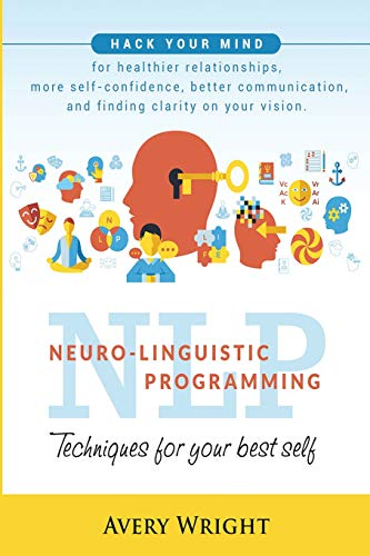 NLP : Neuro-Linguistic Programming: Techniques for Your Best Self: Hack Your Mind for Healthier Relationships, More Self-Confidence, Better Communication, and Finding Clarity in Your Vision.
