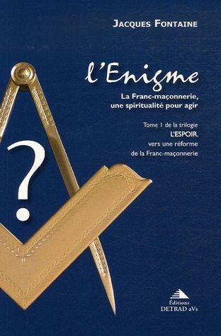 L'espoir, vers une réforme de la franc-maçonnerie : Tome 1, L'Enigme, la franc-maçonnerie, une spiritualité pour agir