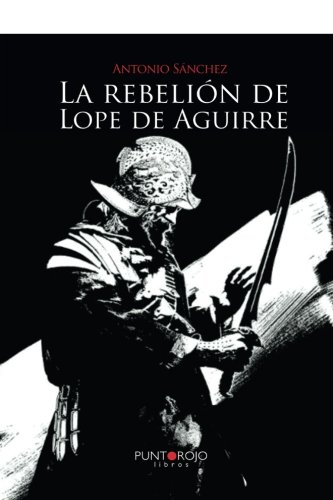 La rebelión de Lope de Aguirre por Antonio Jesús Sánchez Rodríguez