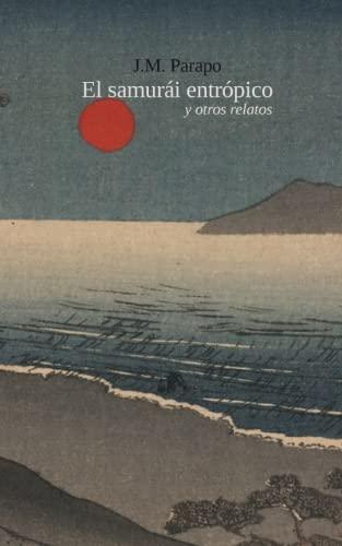 El samurái entrópico: y otros relatos por J. M. Parapo