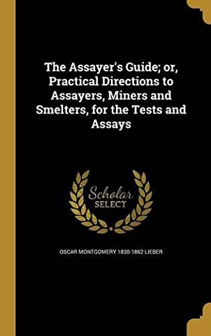 The Assayer's Guide; Or, Practical Directions to Assayers, Miners and