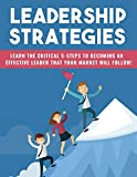 Leadership Strategies: Learn The Critical 5-steps To Becoming An Effective Leader That Your Market Will Follow (English Edition)