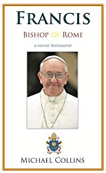 Francis, Bishop of Rome: A Short Biography: Jorge Bergoglio on Heaven and Earth