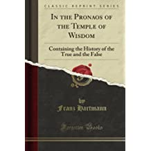 In the Pronaos of the Temple of Wisdom: Containing the History of the True and the False (Classic Reprint)