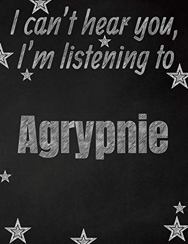I can't hear you, I'm listening to Agrypnie creative writing lined notebook: Promoting band fandom and music creativity through writing...one day at a time