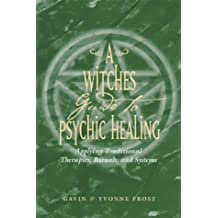 A Witch's Guide to Psychic Healing: Applying Traditional Therapies, Rituals, and Systems