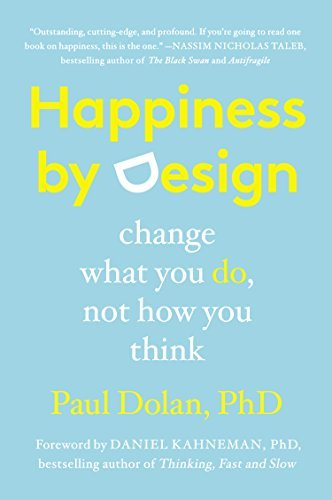Happiness by Design: Change What You Do, Not How You Think by Paul Dolan (2015-07-14)