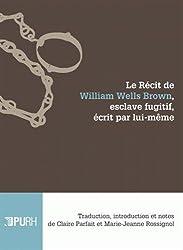 Le Recit de William Wells Brown, Esclave Fugitif, Ecrit par Lui-Meme. Traduction, Introduction et N
