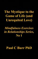 The Mystique to the Game of Life (and Unrequited Love) (Mindfulness in Relationships Book 1)
