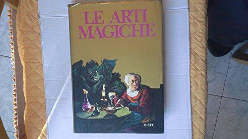 Le arti magiche.testimonianze di magia rossa e nera. segreti per diventare maghi. amuleti. filtri, ricette e formule magiche. prefazione di paolo toschi.