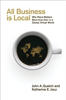 All Business is Local: Why Place Matters More than Ever in a Global, Virtual World by [Quelch, John, Jocz, Katherine]