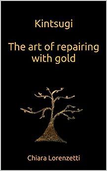 Kintsugi The art of repairing with gold: The art of repairing with gold (English Edition) di [Lorenzetti, Chiara]