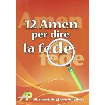 12 Amen Per Dire La Fede. Alla Scoperta Dei 12 Amen Della Messa